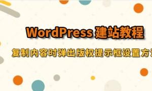 WordPress建站教程:复制内容时弹出版权提示框设置方法