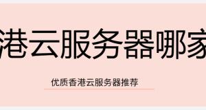 香港云服务器哪家好?香港云服务器推荐