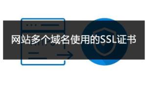 企业型多域名SSL证书申请指南