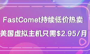 FastComet持续低价热卖 美国虚拟主机只需$2.95/月